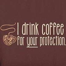 I Drink Coffee For Your Protection Shirts