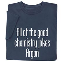 All of the Good Chemistry Jokes Argon T-Shirt