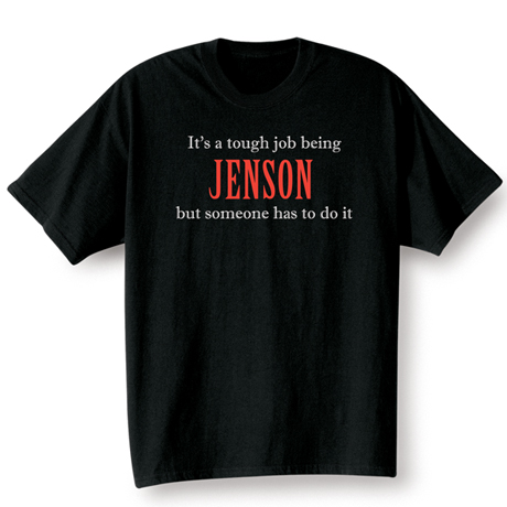 It's A Tough Job Being (Your Choice Of Name Goes Here) But Someone Has To Do It Shirt