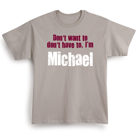 Don't Want To, Don't Have To. I'm (Your Choice Of Name Goes Here) Shirt