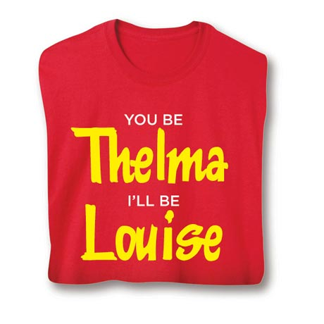 You Be Thelma I'll Be Louise Ladies T-Shirt