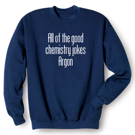 All of the Good Chemistry Jokes Argon Sweatshirt