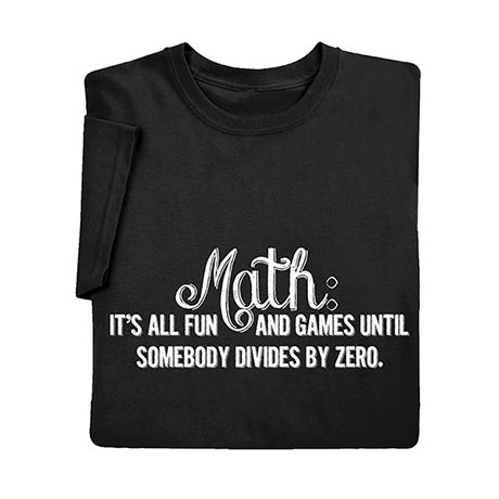 Math: It's All Fun and Games Until Somebody Divides by Zero T-Shirt