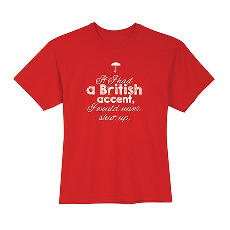 If I Had a British Accent, I Would Never Shut Up T-Shirt