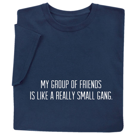 My Group of Friends Is Like a Really Small Gang T-Shirt
