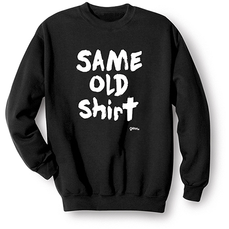 Same Old Shirt Sweatshirt
