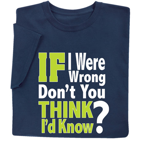 If I Were Wrong, Don't You Think I'd Know It? T-Shirt