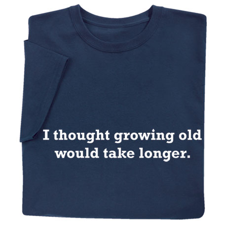 I Thought Growing Old Would Take Longer Shirts