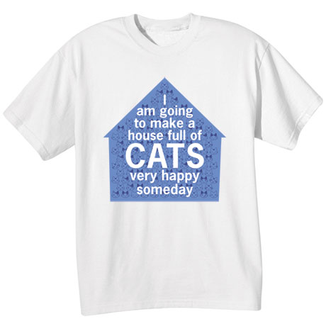 I Am Going to Make a House Full of Cats Very Happy Someday Shirts