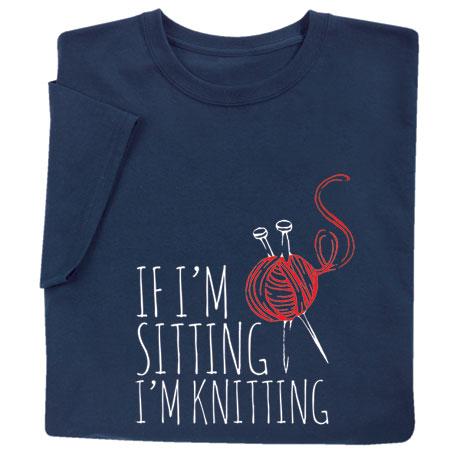 If I'm Sitting I'm Knitting Shirts