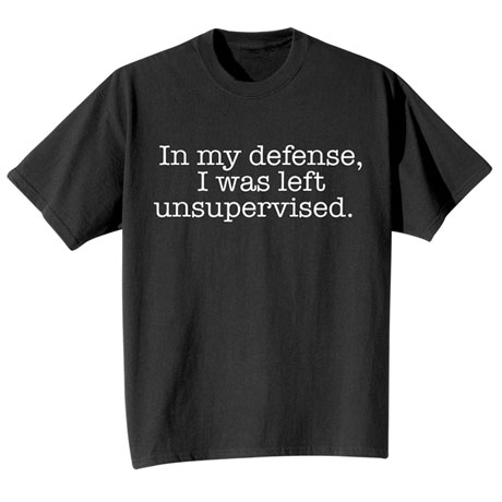 """In My Defense, I Was Left Unsupervised"" Funny Shirts"