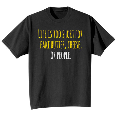 Life Is Too Short for Fake Butter, Cheese, or People Shirts