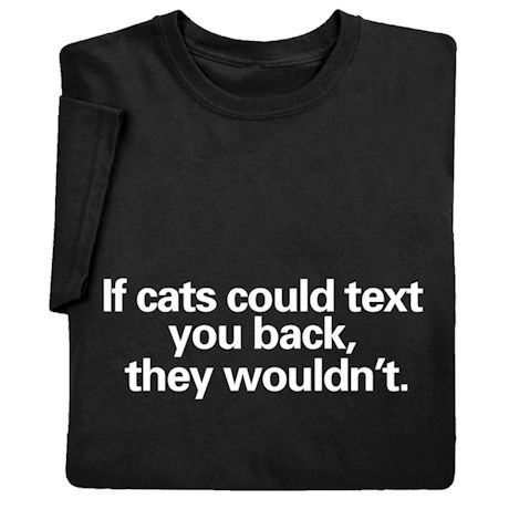If Cats Could Text You Back, They Wouldn't Shirts