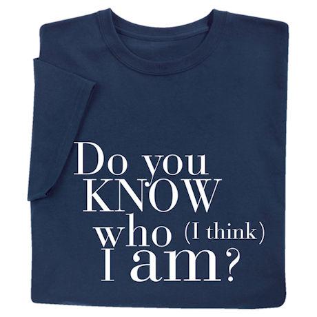 Do You Know Who (I think) I Am? Shirts