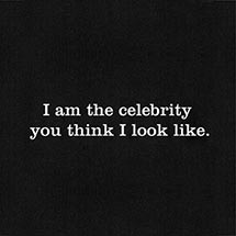 I AM THE CELEBRITY YOU THINK I LOOK LIKE SHIRT