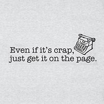 EVEN IF IT'S CRAP, JUST GET IT ON THE PAGE SHIRT