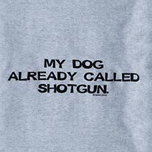 MY DOG ALREADY CALLED SHOTGUN SHIRT