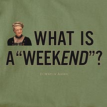 DOWNTON ABBEY 'WHAT IS A WEEKEND?' SHIRT